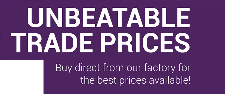 UNBEATABLE TRADE PRICES - Buy direct from our factory the best prices available